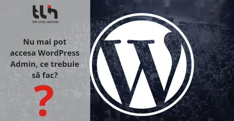 Nu mai pot accesa WordPress Admin, ce trebuie să fac?